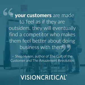 """""""If your customers are made to feel as if they are outsiders, they will eventually find a competitor who makes them feel better about doing business with them."""" – Shep Hyken, customer service expert and author of The Cult of the Customer and The Amazement Revolution"""