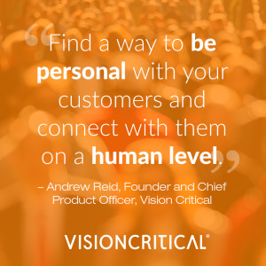 """""""Find a way to be personal with your customers and connect with them on a human level."""" – Andrew Reid, Founder, President and Chief Product Officer, Vision Critical"""