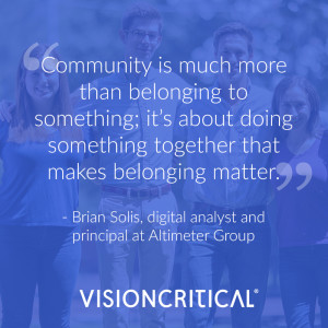 """""""Community is much more than belonging to something; it's about doing something together that makes belonging matter."""" - Brian Solis, renowned speaker, and digital analyst and principal at Altimeter Group"""