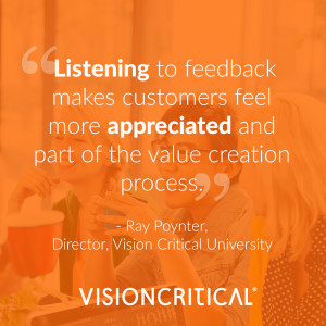 """""""Listening to feedback makes customers feel more appreciated and part of the value creation process."""" – Ray Poynter, Director, Vision Critical University"""