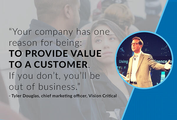Your company has one reason for being: to provide value to a customer. If you don't, you'll be out of business. - Tyler Douglas, chief marketing officer, Vision Critical